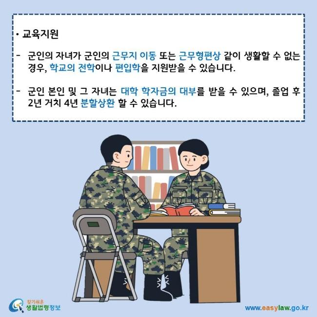 교육지원 군인의 자녀가 군인의 근무지 이동 또는 근무형편상 같이 생활할 수 없는 경우, 학교의 전학이나 편입학을 지원받을 수 있습니다. 군인 본인 및 그 자녀는 대학 학자금의 대부를 받을 수 있으며, 졸업 후 2년 거치 4년 분할상환 할 수 있습니다. 찾기쉬운 생활법령정보 로고 www.easylaw.go.kr