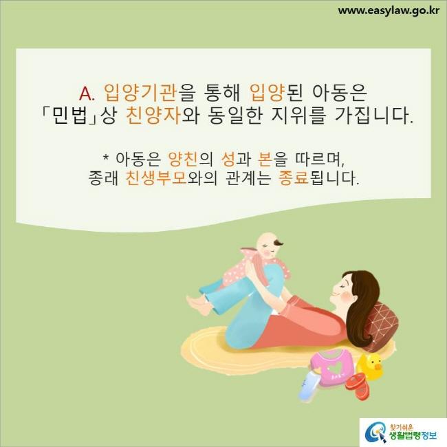 A. 입양기관을 통해 입양된 아동은 「민법」상 친양자와 동일한 지위를 가집니다.* 아동은 양친의 성과 본을 따르며, 종래 친생부모와의 관계는 종료됩니다.