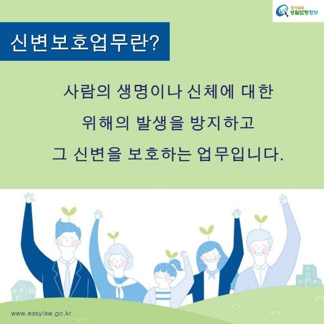 찾기쉬운생활법령정보 로고 www.easylaw.go.kr 신변보호업무란? 사람의 생명이나 신체에 대한  위해의 발생을 방지하고  그 신변을 보호하는 업무입니다.
