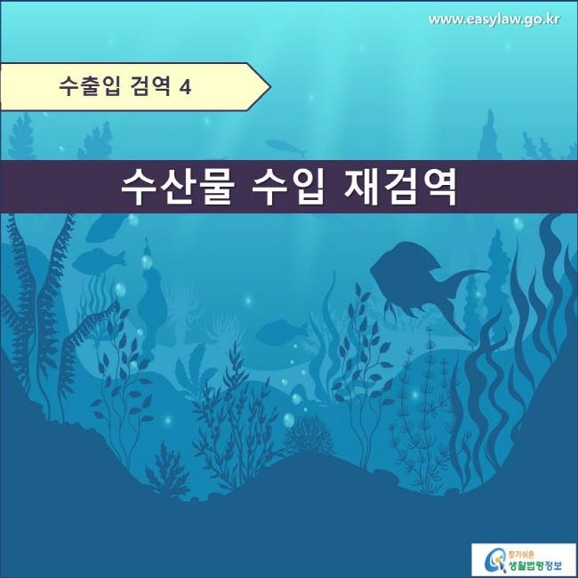 수출입 검역 4  수산물 수입 재검역  www.easylaw.go.kr 찾기쉬운 생활법령정보 로고