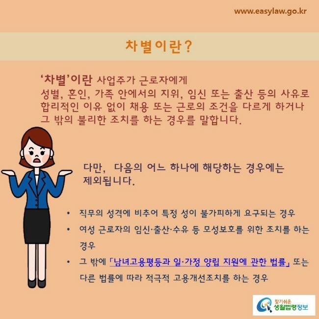 '차별'이란 사업주가 근로자에게 성별, 혼인, 가족 안에서의 지위, 임신 또는 출산 등의 사유로 합리적인 이유 없이 채용 또는 근로의 조건을 다르게 하거나 그 밖의 불리한 조치를 하는 경우를 말합니다.  다만,  다음의 어느 하나에 해당하는 경우에는 제외됩니다.  직무의 성격에 비추어 특정 성이 불가피하게 요구되는 경우 여성 근로자의 임신·출산·수유 등 모성보호를 위한 조치를 하는 경우 그 밖에 「남녀고용평등과 일·가정 양립 지원에 관한 법률」 또는 다른 법률에 따라 적극적 고용개선조치를 하는 경우