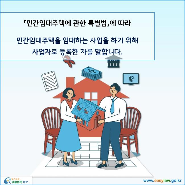 민간임대주택에 관한 특별법에 따라 민간임대주택을 임대하는 사업을 하기 위해 사업자로 등록한 자를 말합니다.
