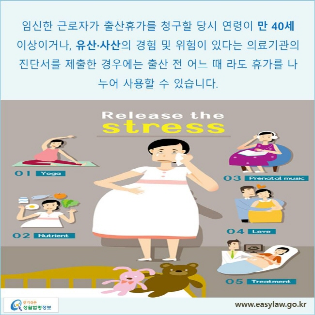 임신한 근로자가 출산휴가를 청구할 당시 연령이 만 40세 이상이거나 유산·사산의 경험 및 위험이 있다는 의료기관의 진단서를 제출한 경우에는 출산 전 어느 때 라도 휴가를 나누어 사용할 수 있습니다.