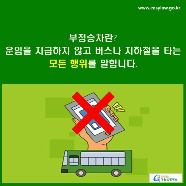 부정승차란? 운임을 지급하지 않고 버스나 지하철을 타는 모든 행위를 말합니다.
