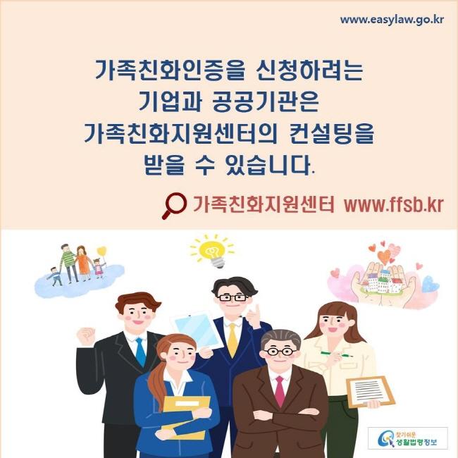 가족친화인증을 신청하려는 기업과 공공기관은 가족친화지원센터의 컨설팅을 받을 수 있습니다. ⚲가족친화지원센터 www.ffsb.kr