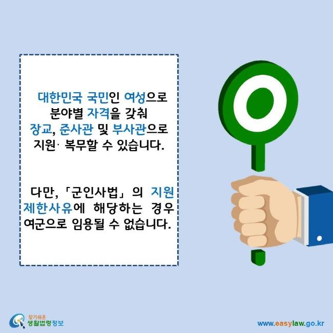 대한민국 국민인 여성으로 분야별 자격을 갖춰 장교, 준사관 및 부사관으로 지원· 복무할 수 있습니다. 다만, 「군인사법」 의 지원제한사유에 해당하는 경우 여군으로 임용될 수 없습니다. 찾기쉬운 생활법령정보 로고 www.easylaw.go.kr