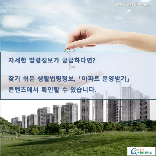자세한 법령정보가 궁금하다면? 찾기 쉬운 생활법령정보, 「아파트 분양받기」 콘텐츠에서 확인할 수 있습니다.  www.easylaw.go.kr 찾기 쉬운 생활법령정보 로고