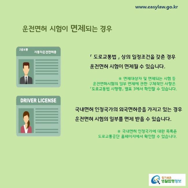 운전면허 시험이 면제되는 경우 「 도로교통법 」 상의 일정조건을 갖춘 경우 운전면허 시험이 면제될 수 있습니다.  국내면허 인정국가의 외국면허증을 가지고 있는 경우 운전면허 시험의 일부를 면제 받을 수 있습니다.