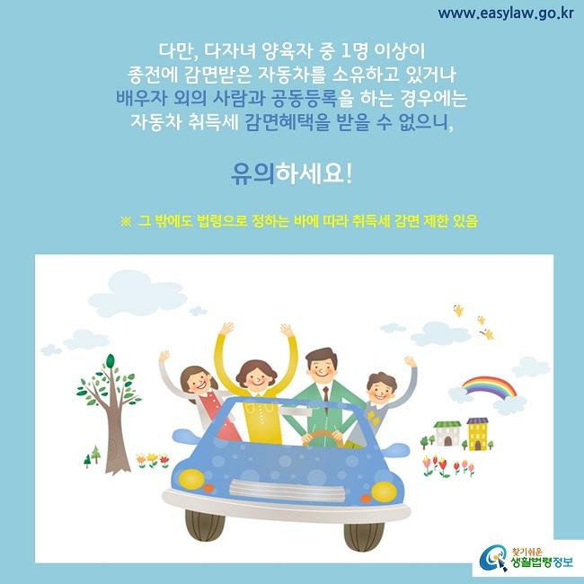 다만, 다자녀 양육자 중 1명 이상이  종전에 감면받은 자동차를 소유하고 있거나 배우자 외의 사람과 공동등록을 하는 경우에는  자동차 취득세 감면혜택을 받을 수 없으니,   유의하세요!  ※  그 밖에도 법령으로 정하는 바에 따라 취득세 감면 제한 있음