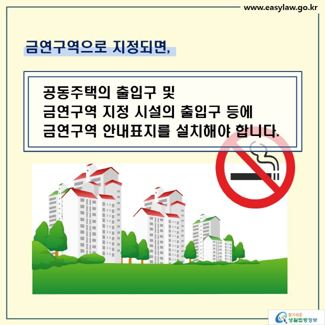 금연구역으로 지정되면,   공동주택의 출입구 및  금연구역 지정 시설의 출입구 등에  금연구역 안내표지를 설치해야 합니다.