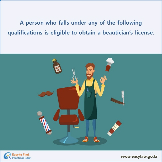 A person who falls under any of the following qualifications is eligible to obtain a beautician's license.