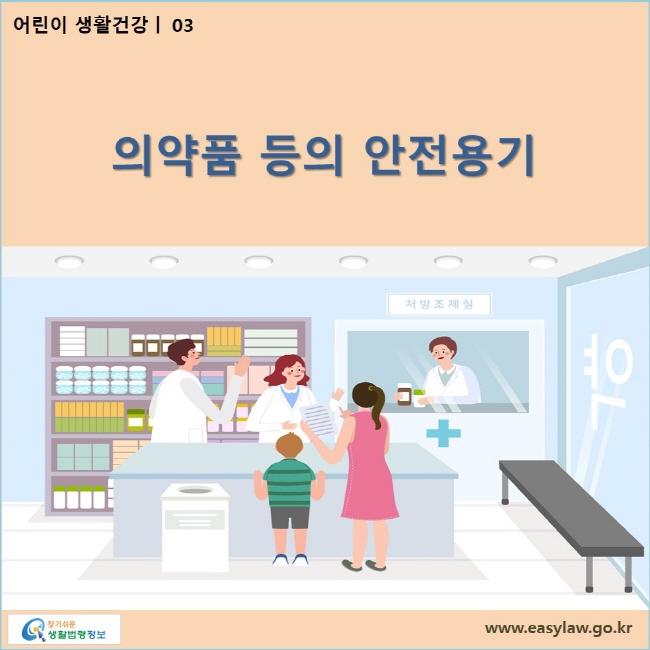 어린이 생활건강| 03 어린이 의약품 등의 안전용기  www.easylaw.go.kr 찾기쉬운 생활법령정보 로고