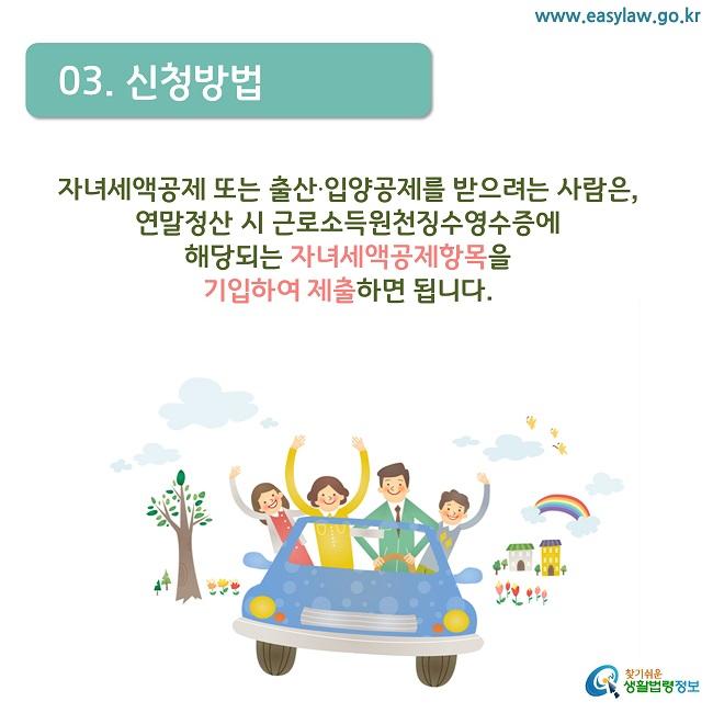 03. 신청방법 자녀세액공제 또는 출산·입양공제를 받으려는 사람은,  연말정산 시 근로소득원천징수영수증에  해당되는 자녀세액공제항목을  기입하여 제출하면 됩니다.