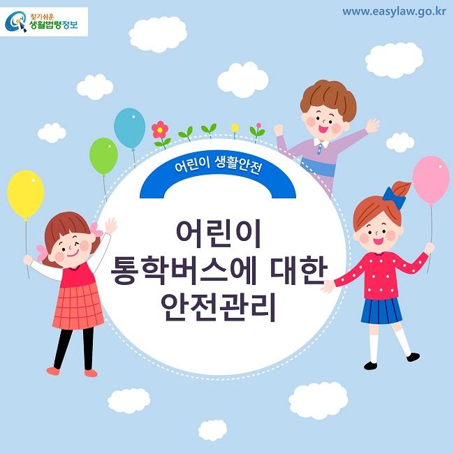 찾기쉬운 생활법령정보 로고 www.easylaw.go.kr 어린이 생활안전 어린이 통학버스에 대한 안전관리