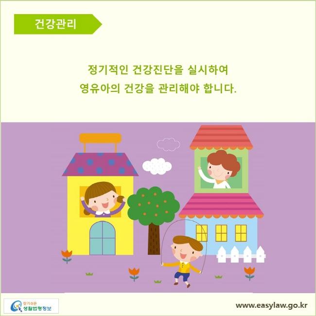 건강관리  정기적인 건강진단을 실시하여 영유아의 건강을 관리해야 합니다.