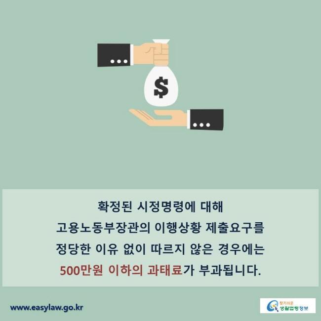 확정된 시정명령에 대해 고용노동부장관의 이행상황 제출요구를 정당한 이유 없이 따르지 않은 경우에는 500만원 이하의 과태료가 부과됩니다.