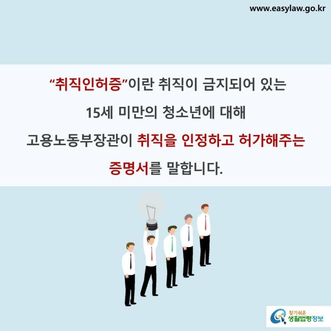 """""""취직인허증""""이란 취직이 금지되어 있는 15세 미만의 청소년에 대해 고용노동부장관이 취직을 인정하고 허가해주는 증명서를 말합니다."""