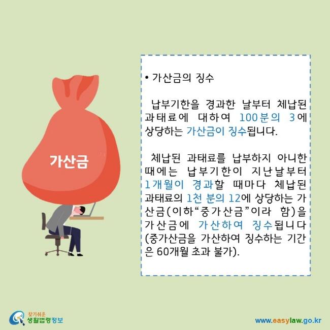 """• 가산금의 징수 납부기한을 경과한 날부터 체납된 과태료에 대하여 100분의 3에 상당하는 가산금이 징수됩니다. 체납된 과태료를 납부하지 아니한 때에는 납부기한이 지난날부터 1개월이 경과할 때마다 체납된 과태료의 1천 분의 12에 상당하는 가산금(이하""""중가산금""""이라 함)을 가산금에 가산하여 징수됩니다(중가산금을 가산하여 징수하는 기간은 60개월 초과 불가). 찾기쉬운 생활법령정보 로고  www.easylaw.go.kr"""