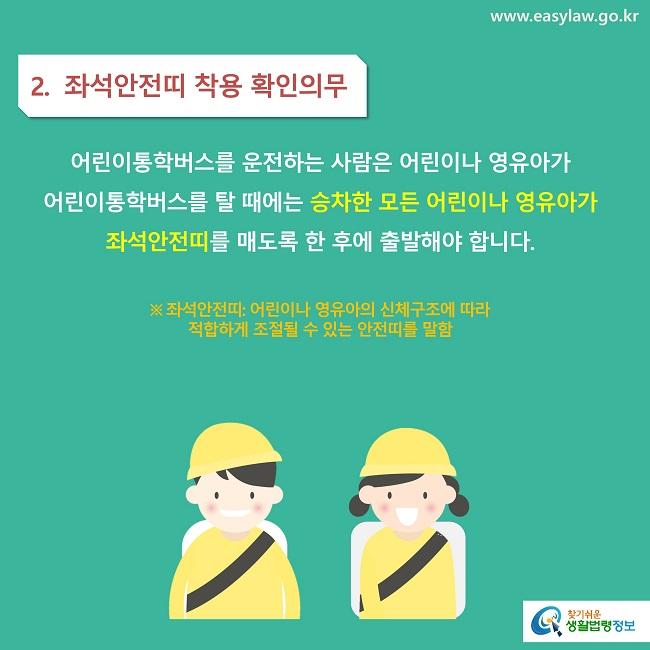 2.  좌석안전띠 착용 확인의무 어린이통학버스를 운전하는 사람은 어린이나 영유아가  어린이통학버스를 탈 때에는 승차한 모든 어린이나 영유아가 좌석안전띠를 매도록 한 후에 출발해야 합니다.  ※ 좌석안전띠: 어린이나 영유아의 신체구조에 따라  적합하게 조절될 수 있는 안전띠를 말함