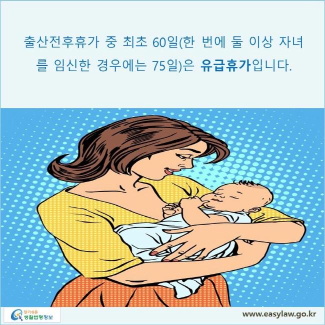 출산전후휴가 중 최초 60일(한 번에 둘 이상 자녀를 임신한 경우에는 75일)은 유급휴가입니다.