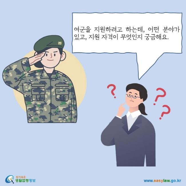 여군을 지원하려고 하는데, 어떤 분야가 있고, 지원 자격이 무엇인지 궁금해요. 찾기쉬운 생활법령정보 로고 www.easylaw.go.kr