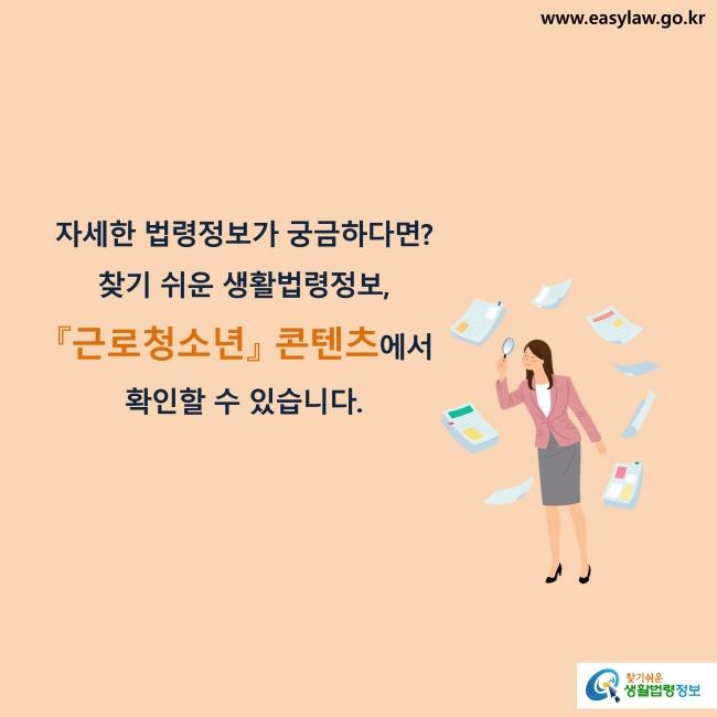 자세한 법령정보가 궁금하다면? 찾기 쉬운 생활법령정보, 『근로청소년』 콘텐츠에서 확인할 수 있습니다.