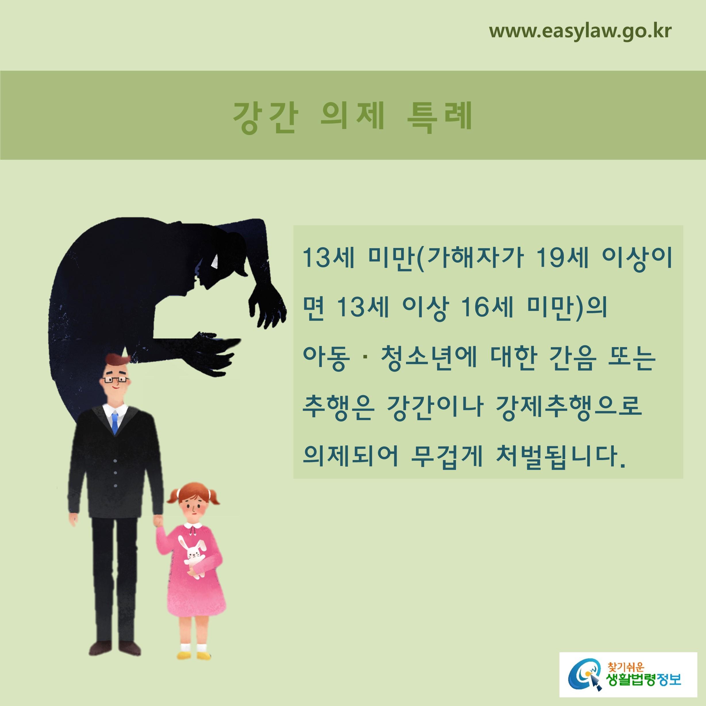 강간 의제 특례 13세 미만(가해자가 19세 이상이면 13세 이상 16세 미만)의  아동 · 청소년에 대한 간음 또는 추행은 강간이나 강제추행으로 의제되어 무겁게 처벌됩니다.