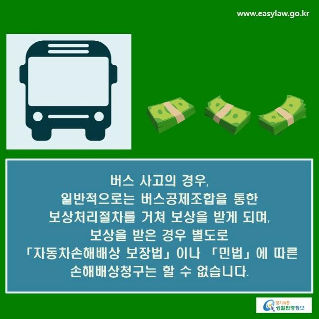 버스 사고의 경우, 일반적으로는 버스공제조합을 통한 보상처리절차를 거쳐 보상을 받게 되며, 보상을 받은 경우 별도로 「자동차손해배상 보장법」이나 「민법」에 따른 손해배상청구는 할 수 없습니다.