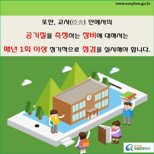 실내공기질 관리대상 및 측정 (4-3-1)  또한, 교사(校舍) 안에서의  공기질을 측정하는 장비에 대해서는  매년 1회 이상 정기적으로 점검을 실시해야 합니다(「학교보건법」 제4조의2 및 「학교보건법 시행규칙」 제4조).