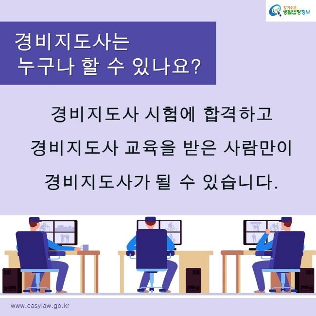 찾기쉬운생활법령정보 로고 www.easylaw.go.kr 경비지도사는 누구나 할 수 있나요? 경비지도사 시험에 합격하고  경비지도사 교육을 받은 사람만이 경비지도사가 될 수 있습니다.