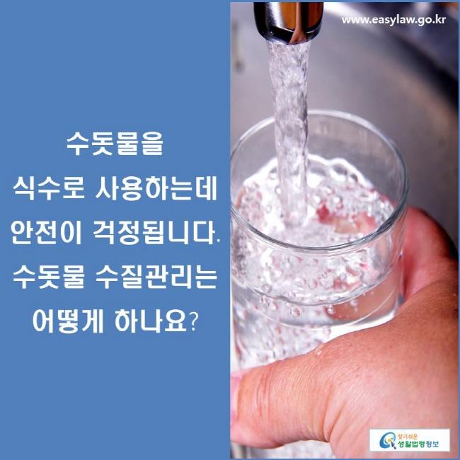 수돗물을 식수로 사용하는데 안전이 걱정됩니다. 수돗물 수질관리는 어떻게 하나요?