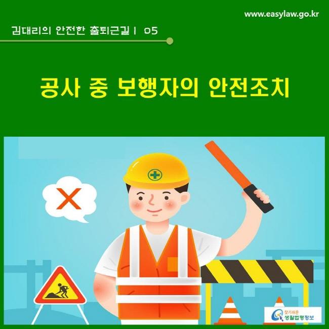 김대리의 안전한 출퇴근길 | 05 공사 중 보행자의 안전조치 www.easylaw.go.kr 찾기쉬운 생활법령정보 로고