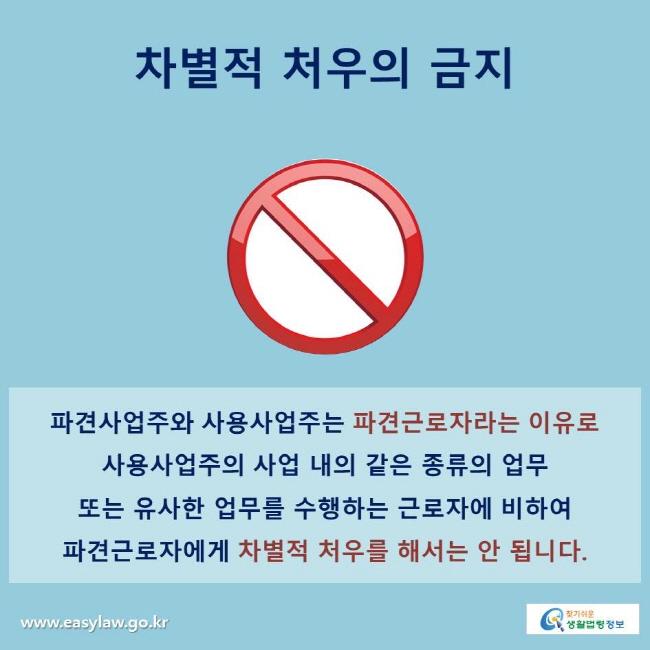 차별적 처우의 금지 파견사업주와 사용사업주는 파견근로자라는 이유로 사용사업주의 사업 내의 같은 종류의 업무 또는 유사한 업무를 수행하는 근로자에 비하여 파견근로자에게 차별적 처우를 해서는 안 됩니다.