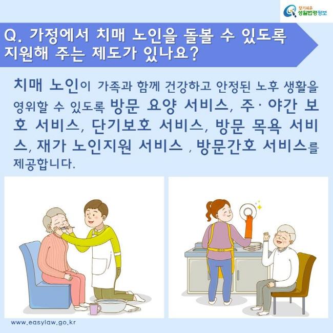 Q. 가정에서 치매 노인을 돌볼 수 있도록 지원해 주는 제도가 있나요? 치매 노인이 가족과 함께 건강하고 안정된 노후 생활을 영위할 수 있도록 방문 요양 서비스, 주· 야간 보호 서비스, 단기보호 서비스, 방문 목욕 서비스, 재가 노인지원 서비스, 방문간호 서비스를 제공합니다.