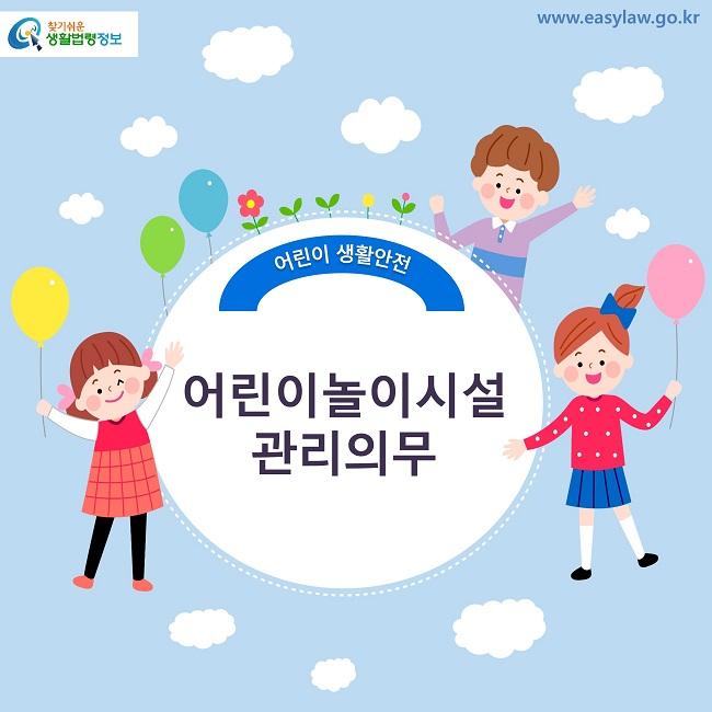 찾기쉬운 생활법령정보 로고 www.easylaw.go.kr 어린이 생활안전 어린이놀이시설 관리의무