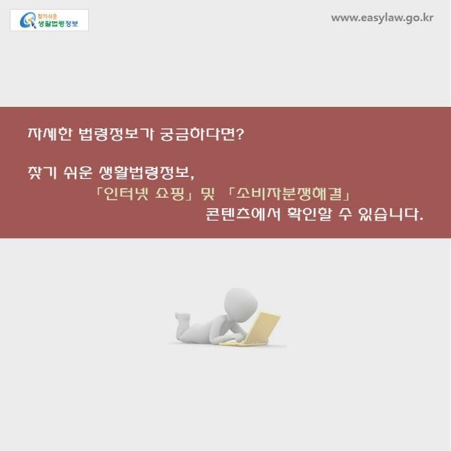 자세한 법령정보가 궁금하다면? 찾기쉬운 생활법령정보, 「인터넷 쇼핑」 콘텐츠에서 확인할 수 있습니다.