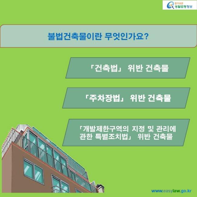 불법건축물이란 무엇인가요? 「건축법」 위반 건축물 「주차장법」 위반 건축물 「개발제한구역의 지정 및 관리에 관한 특별조치법」 위반 건축물