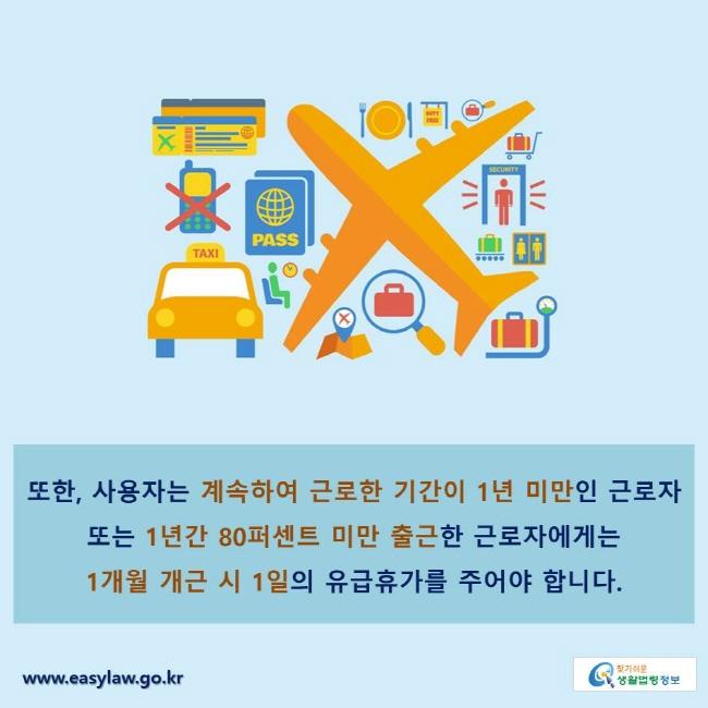 또한, 사용자는 계속하여 근로한 기간이 1년 미만인 근로자 또는 1년간 80퍼센트 미만 출근한 근로자에게는 1개월 개근 시 1일의 유급휴가를 주어야 합니다.