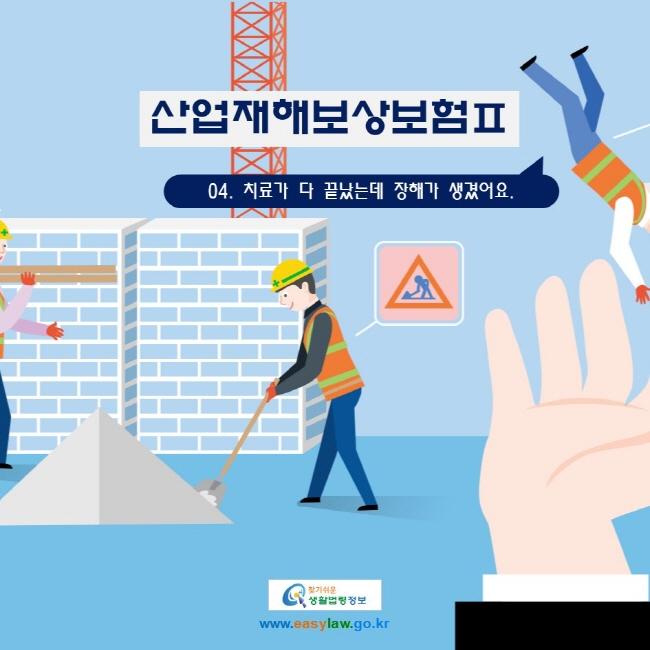 산업재해보상보험Ⅱ 04. 치료가 다 끝났는데 장해가 생겼어요. www.easylaw.go.kr 찾기 쉬운 생활법령정보 로고