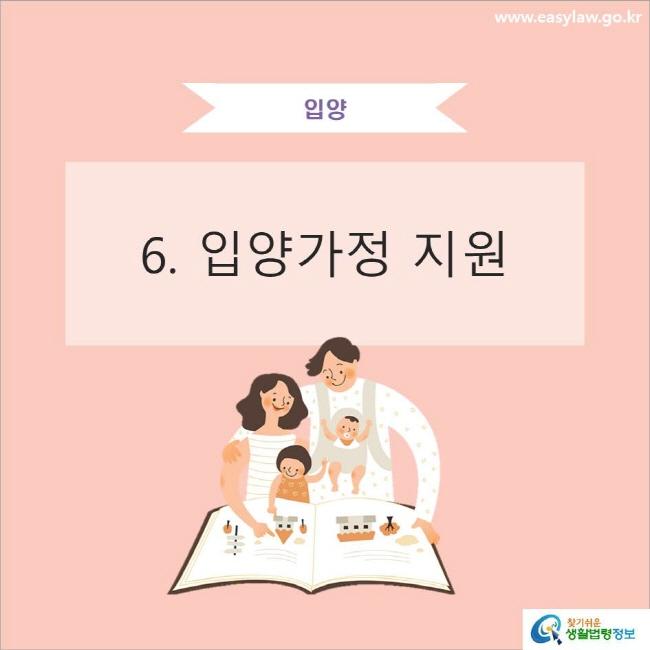입양 6. 입양가정 지원 www.easylaw.go.kr 찾기쉬운 생활법령정보 로고
