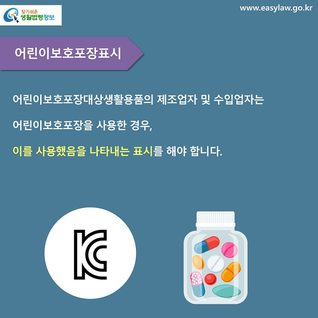 어린이보호포장표시 어린이보호포장대상생활용품의 제조업자 및 수입업자는 어린이보호포장을 사용한 경우,  이를 사용했음을 나타내는 표시를 해야 합니다.