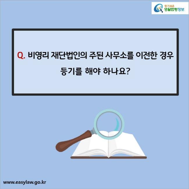 Q. 비영리 재단법인의 주된 사무소를  이전한 경우 등기를 해야 하나요?