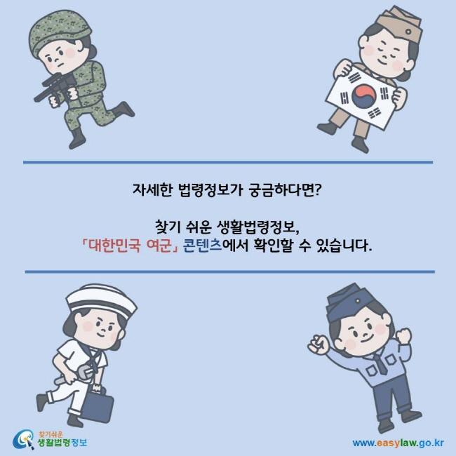 자세한 법령정보가 궁금하다면? 찾기 쉬운 생활법령정보, 「대한민국 여군」 콘텐츠에서 확인할 수 있습니다. 찾기쉬운 생활법령정보 로고 www.easylaw.go.kr