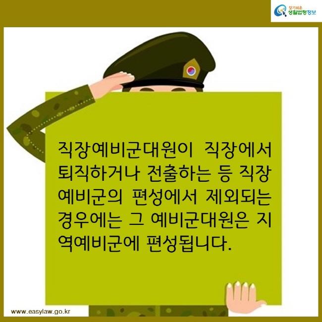 찾기쉬운생활법령정보 직장예비군대원이 직장에서 퇴직하거나 전출하는 등 직장예비군의 편성에서 제외되는 경우에는 그 예비군대원은 지역예비군에 편성됩니다. www.easylaw.go.kr
