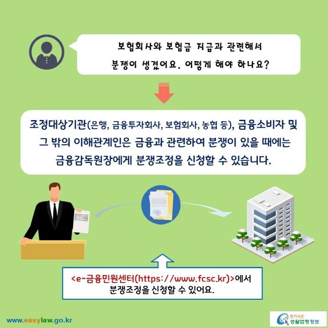 보험회사와 보험금 지급과 관련해서 분쟁이 생겼어요. 어떻게 해야 하나요?   조정대상기관(은행, 금융투자회사, 보험회사, 농협 등), 금융소비자 및 그 밖의 이해관계인은 금융과 관련하여 분쟁이 있을 때에는 금융감독원장에게 분쟁조정을 신청할 수 있습니다.   e-금융민원센터(https://www.fcsc.kr)에서 분쟁조정을 신청할 수 있어요.