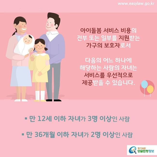 아이돌봄 서비스 비용의  전부 또는 일부를 지원받는 가구의 보호자로서 다음의 어느 하나에 해당하는 사람의 자녀는  서비스를 우선적으로 제공받을 수 있습니다. 만 12세 이하 자녀가 3명 이상인 사람  만 36개월 이하 자녀가 2명 이상인 사람