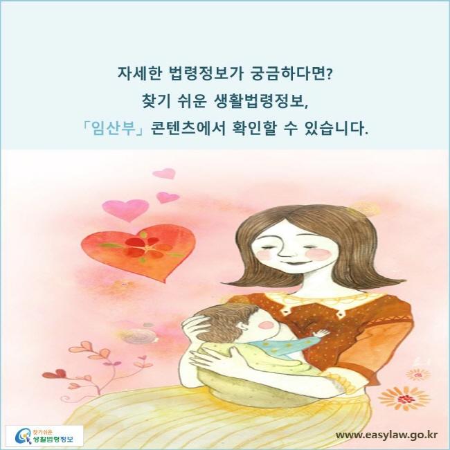 자세한 법령정보가 궁금하다면? 찾기 쉬운 생활법령정보, 「임산부」 콘텐츠에서 확인할 수 있습니다.