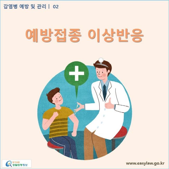 감염병 예방 및 관리 | 02 예방접종 이상반응 www.easylaw.go.kr 찾기쉬운 생활법령정보 로고