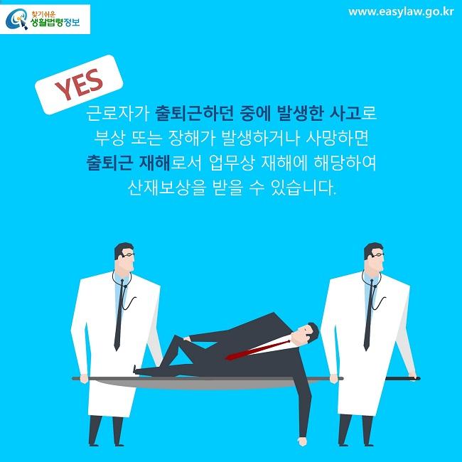 YES 근로자가 출퇴근하던 중에 발생한 사고로  부상 또는 장해가 발생하거나 사망하면  출퇴근 재해로서 업무상 재해에 해당하여  산재보상을 받을 수 있습니다.