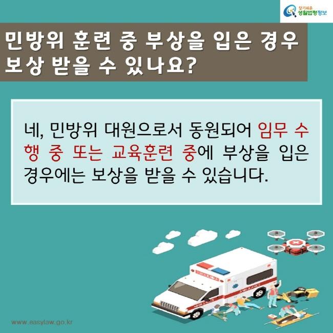 찾기쉬운생활법령정보 민방위 훈련 중 부상을 입은 경우 보상받을 수 있나요? 네, 민방위 대원으로서 동원되어 임무 수행 중 또는 교육훈련 중에 부상을 입은 경우에는 보상을 받을 수 있습니다. www.easylaw.go.kr